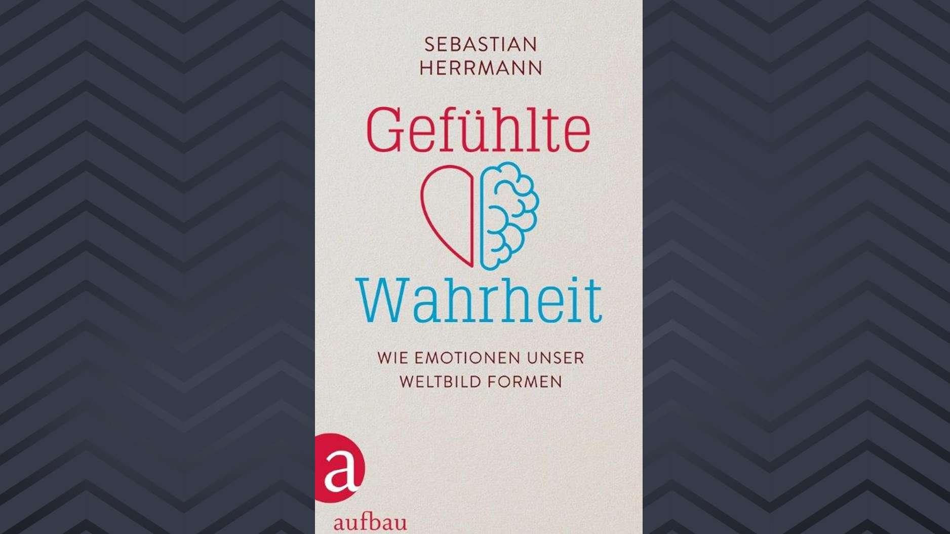 """Cover: Sebastian Herrmann: """"Gefühlte Wahrheit. Wie Emotionen unser Weltbild formen"""""""