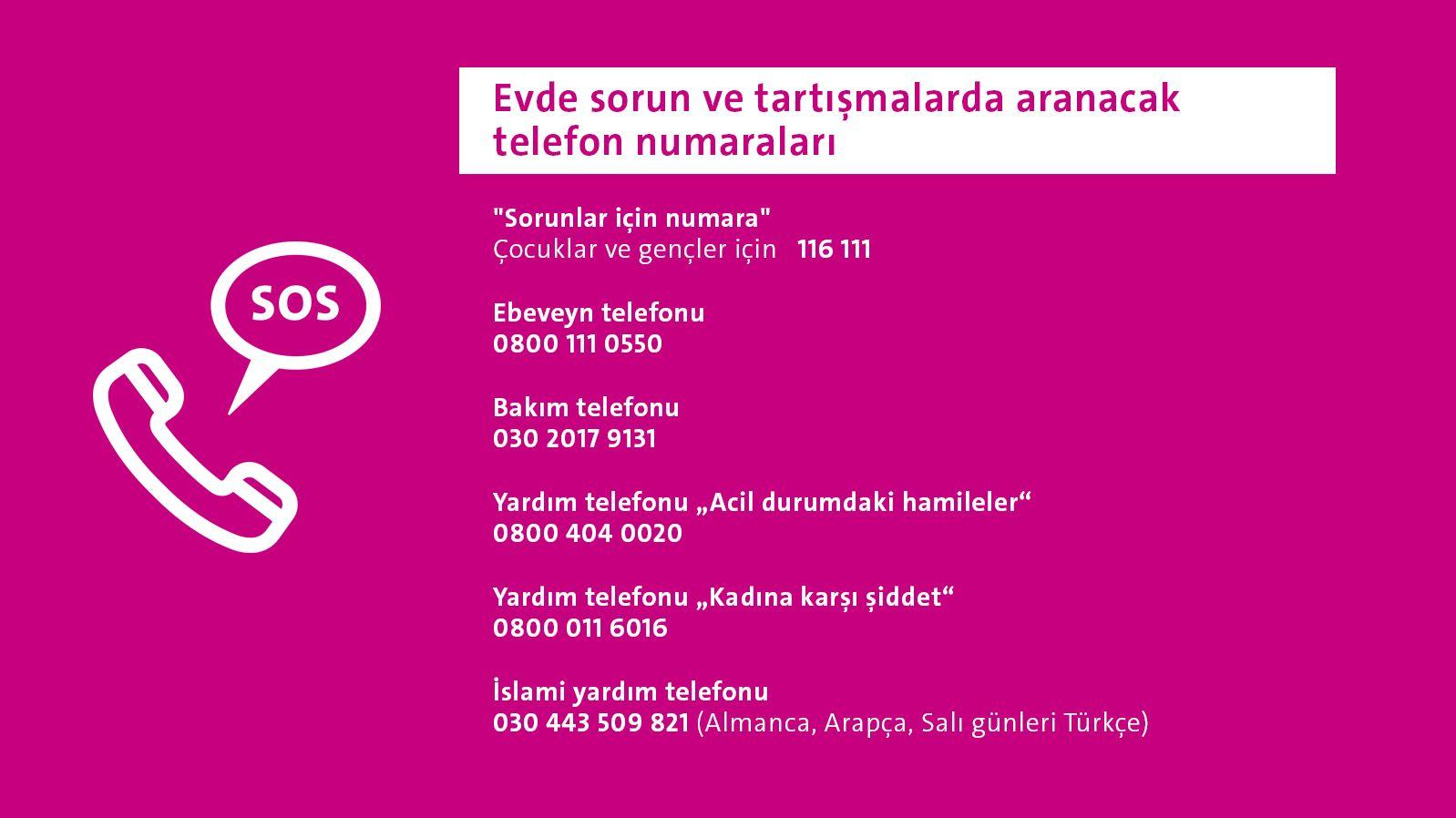"""Evde sorun ve tartışmalarda aranacak telefon numaraları  """"Sorunlar için numara"""" Çocuklar ve gençler için 116 111  Ebeveyn telefonu 0800 111 0550  Bakım telefonu 030 2017 9131  Yardım telefonu """"Acil durumdaki hamileler"""" 0800 404 0020  Yardım telefonu """"Kadına karşı şiddet"""" 0800 011 6016  İslami yardım telefonu 030 443 509 821 (Almanca, Arapça, Salı günleri Türkçe)"""