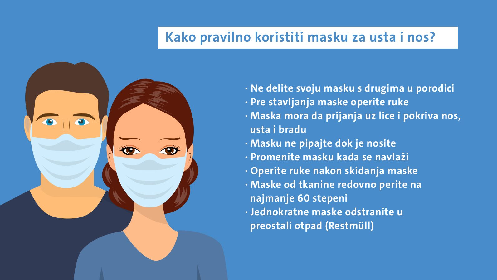 Kako pravilno koristiti masku za usta i nos? Ne delite svoju masku s drugima u porodici Pre stavljanja maske operite ruke Maska mora da prijanja uz lice i pokriva nos, usta i bradu Masku ne pipajte dok je nosite Promenite masku kada se navlaži Operite ruke nakon skidanja maske Maske od tkanine redovno perite na najmanje 60 stepeni Jednokratne maske odstranite u preostali otpad (Restmüll)