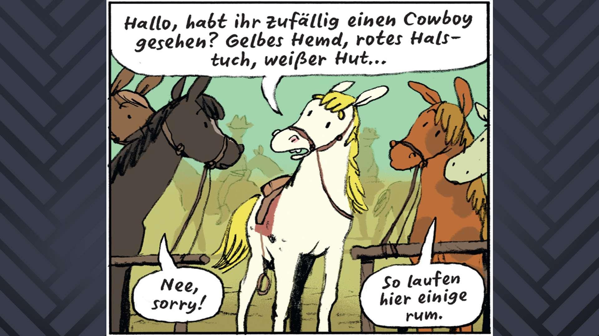 """Jolly Jumper fragt zwei andere Pferde: """"Hallo, habt ihr zufällig einen Cowboy gesehen? Gelbes Hemd, rotes Halstuch, weißer Hut?"""" Sie antworten: """"Nee, sorry!"""" und """"So laufen einige hier rum."""""""