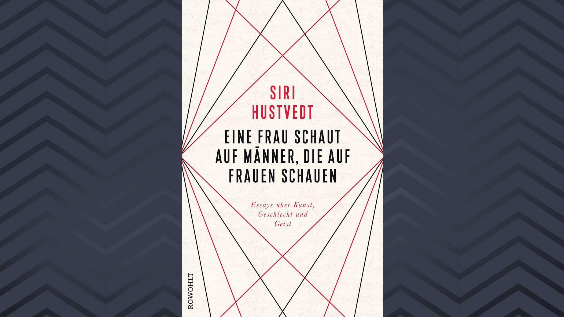 """Cover:  """"Eine Frau schaut auf Männer, die auf Frauen schauen. Essays über Kunst, Geschlecht und Geist"""" von Siri Hustvedt erscheint, übersetzt von Uli Aumüller und Gretel Osterwald, bei Rowohlt ."""