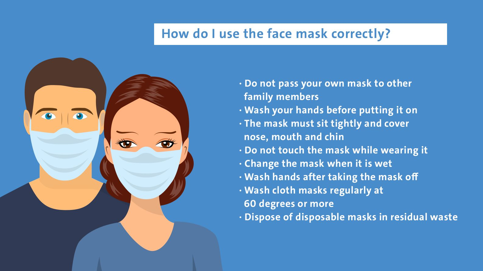 How do I use the face mask correctly? Do not pass your own mask to other family members Wash your hands before putting it on Do not touch the mask while wearing it Change the mask when it is wet Wash hands after taking the mask off Wash cloth masks regularly at 60 degrees or more Dispose of disposable masks in residual waste